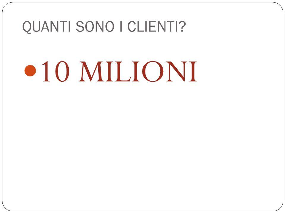 QUANTI SONO I CLIENTI? 10 MILIONI