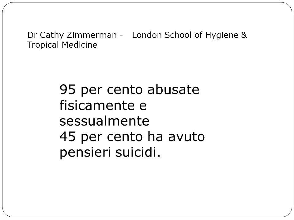 95 per cento abusate fisicamente e sessualmente 45 per cento ha avuto pensieri suicidi. Dr Cathy Zimmerman - London School of Hygiene & Tropical Medic