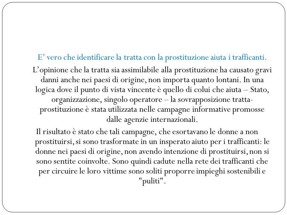 E' vero che identificare la tratta con la prostituzione aiuta i trafficanti. L'opinione che la tratta sia assimilabile alla prostituzione ha causato g