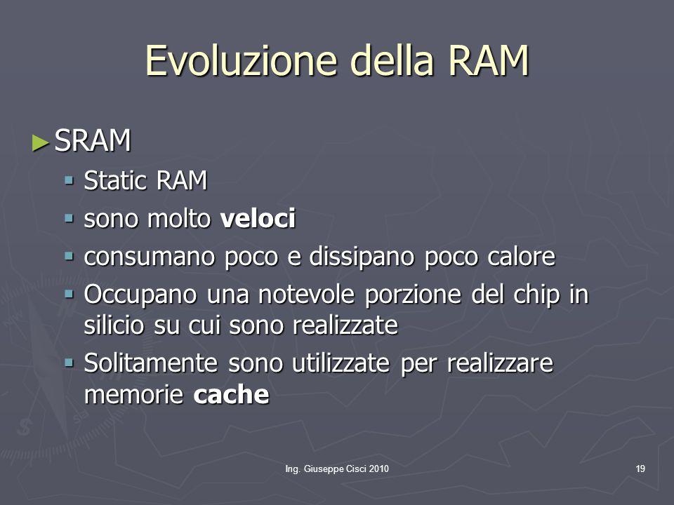Ing. Giuseppe Cisci 201019 Evoluzione della RAM ► SRAM  Static RAM  sono molto veloci  consumano poco e dissipano poco calore  Occupano una notevo