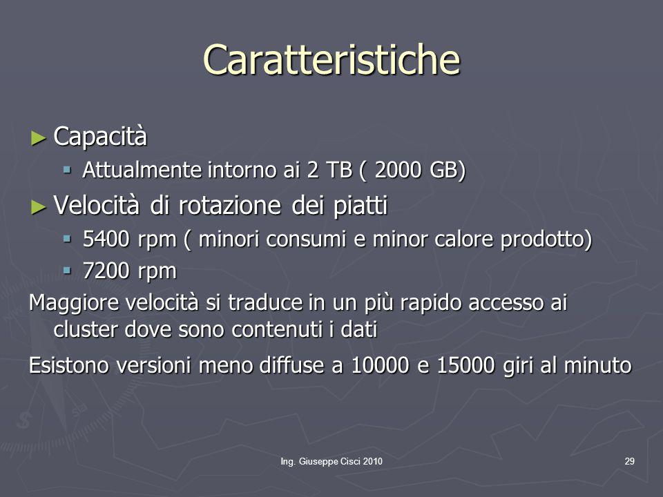 Ing. Giuseppe Cisci 201029 Caratteristiche ► Capacità  Attualmente intorno ai 2 TB ( 2000 GB) ► Velocità di rotazione dei piatti  5400 rpm ( minori