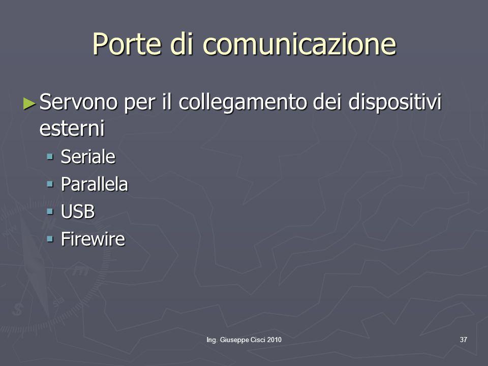 Ing. Giuseppe Cisci 201037 Porte di comunicazione ► Servono per il collegamento dei dispositivi esterni  Seriale  Parallela  USB  Firewire