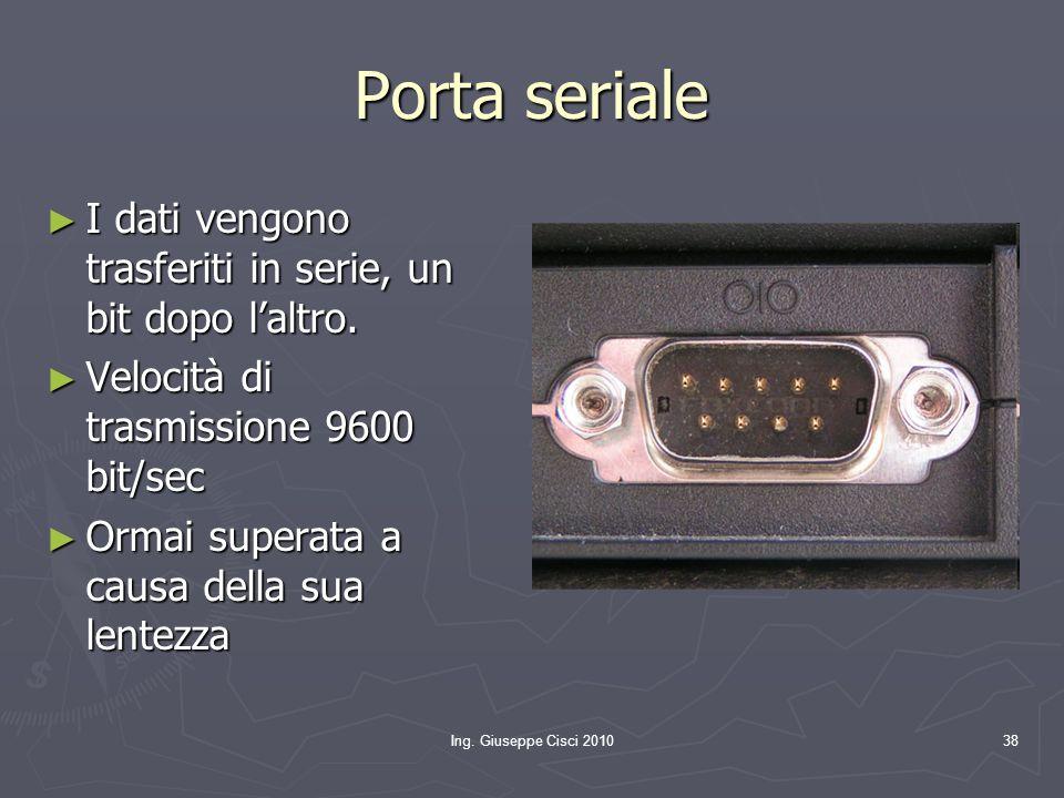 Ing. Giuseppe Cisci 201038 Porta seriale ► I dati vengono trasferiti in serie, un bit dopo l'altro. ► Velocità di trasmissione 9600 bit/sec ► Ormai su