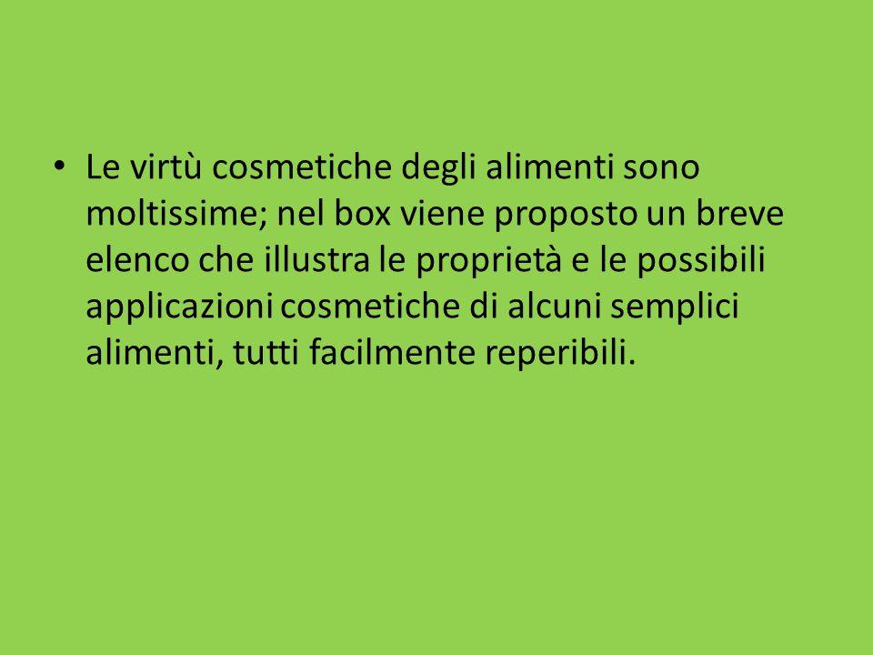 Le virtù cosmetiche degli alimenti sono moltissime; nel box viene proposto un breve elenco che illustra le proprietà e le possibili applicazioni cosmetiche di alcuni semplici alimenti, tutti facilmente reperibili.