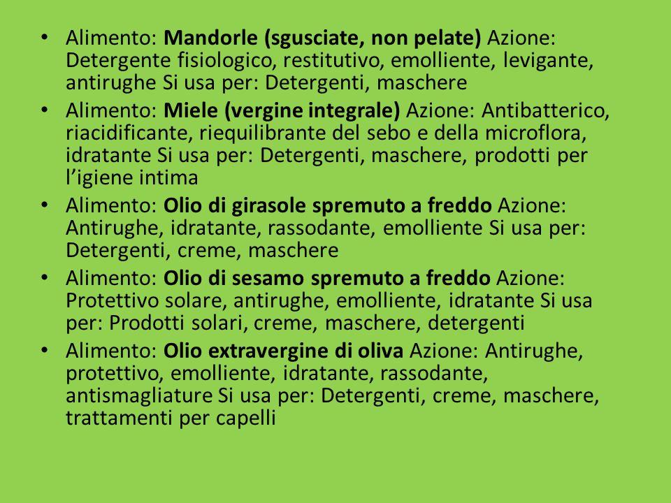 Alimento: Mandorle (sgusciate, non pelate) Azione: Detergente fisiologico, restitutivo, emolliente, levigante, antirughe Si usa per: Detergenti, maschere Alimento: Miele (vergine integrale) Azione: Antibatterico, riacidificante, riequilibrante del sebo e della microflora, idratante Si usa per: Detergenti, maschere, prodotti per l'igiene intima Alimento: Olio di girasole spremuto a freddo Azione: Antirughe, idratante, rassodante, emolliente Si usa per: Detergenti, creme, maschere Alimento: Olio di sesamo spremuto a freddo Azione: Protettivo solare, antirughe, emolliente, idratante Si usa per: Prodotti solari, creme, maschere, detergenti Alimento: Olio extravergine di oliva Azione: Antirughe, protettivo, emolliente, idratante, rassodante, antismagliature Si usa per: Detergenti, creme, maschere, trattamenti per capelli