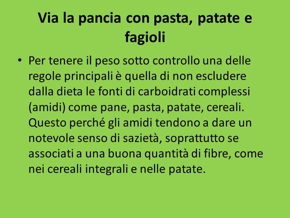 Via la pancia con pasta, patate e fagioli Per tenere il peso sotto controllo una delle regole principali è quella di non escludere dalla dieta le fonti di carboidrati complessi (amidi) come pane, pasta, patate, cereali.