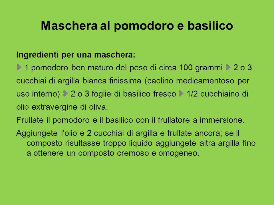 Maschera al pomodoro e basilico Ingredienti per una maschera: ❥ 1 pomodoro ben maturo del peso di circa 100 grammi ❥ 2 o 3 cucchiai di argilla bianca finissima (caolino medicamentoso per uso interno) ❥ 2 o 3 foglie di basilico fresco ❥ 1/2 cucchiaino di olio extravergine di oliva.