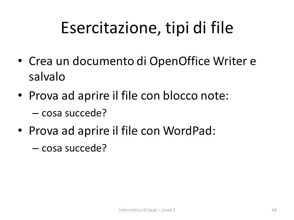 Esercitazione, tipi di file Crea un documento di OpenOffice Writer e salvalo Prova ad aprire il file con blocco note: – cosa succede? Prova ad aprire