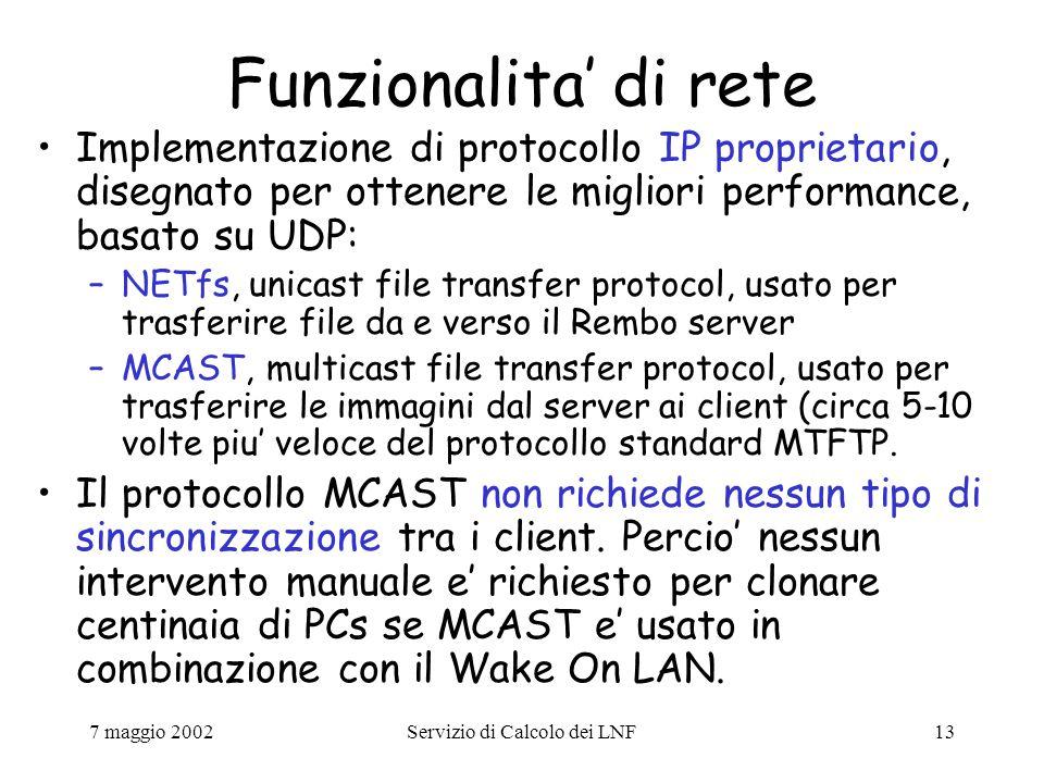 7 maggio 2002Servizio di Calcolo dei LNF13 Funzionalita' di rete Implementazione di protocollo IP proprietario, disegnato per ottenere le migliori performance, basato su UDP: –NETfs, unicast file transfer protocol, usato per trasferire file da e verso il Rembo server –MCAST, multicast file transfer protocol, usato per trasferire le immagini dal server ai client (circa 5-10 volte piu' veloce del protocollo standard MTFTP.
