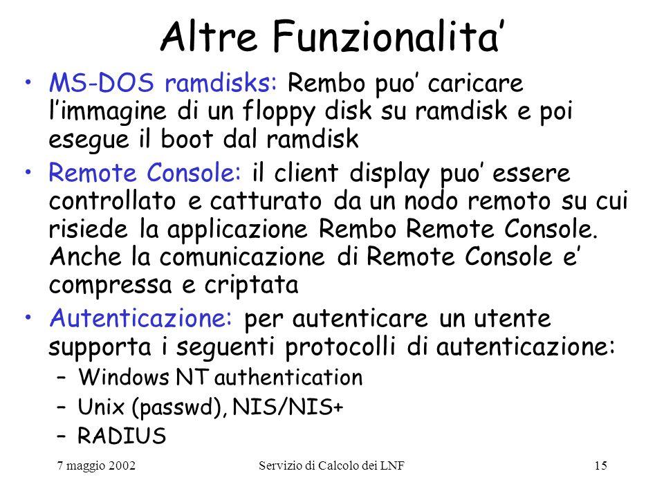 7 maggio 2002Servizio di Calcolo dei LNF15 Altre Funzionalita' MS-DOS ramdisks: Rembo puo' caricare l'immagine di un floppy disk su ramdisk e poi esegue il boot dal ramdisk Remote Console: il client display puo' essere controllato e catturato da un nodo remoto su cui risiede la applicazione Rembo Remote Console.