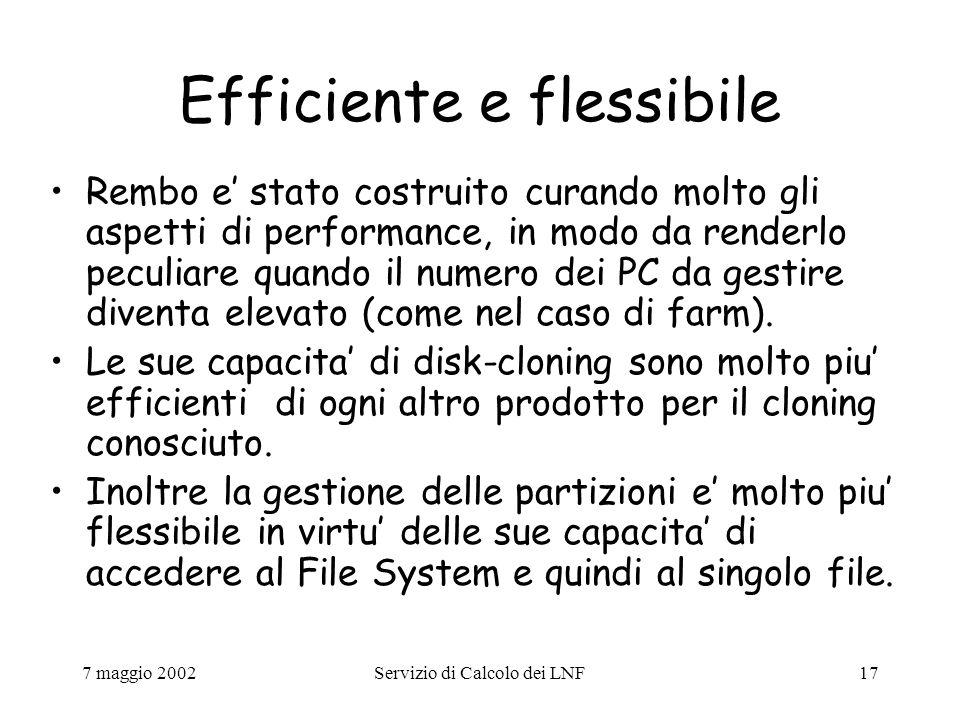 7 maggio 2002Servizio di Calcolo dei LNF17 Efficiente e flessibile Rembo e' stato costruito curando molto gli aspetti di performance, in modo da renderlo peculiare quando il numero dei PC da gestire diventa elevato (come nel caso di farm).