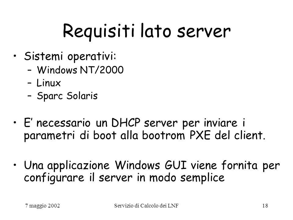 7 maggio 2002Servizio di Calcolo dei LNF18 Requisiti lato server Sistemi operativi: –Windows NT/2000 –Linux –Sparc Solaris E' necessario un DHCP server per inviare i parametri di boot alla bootrom PXE del client.