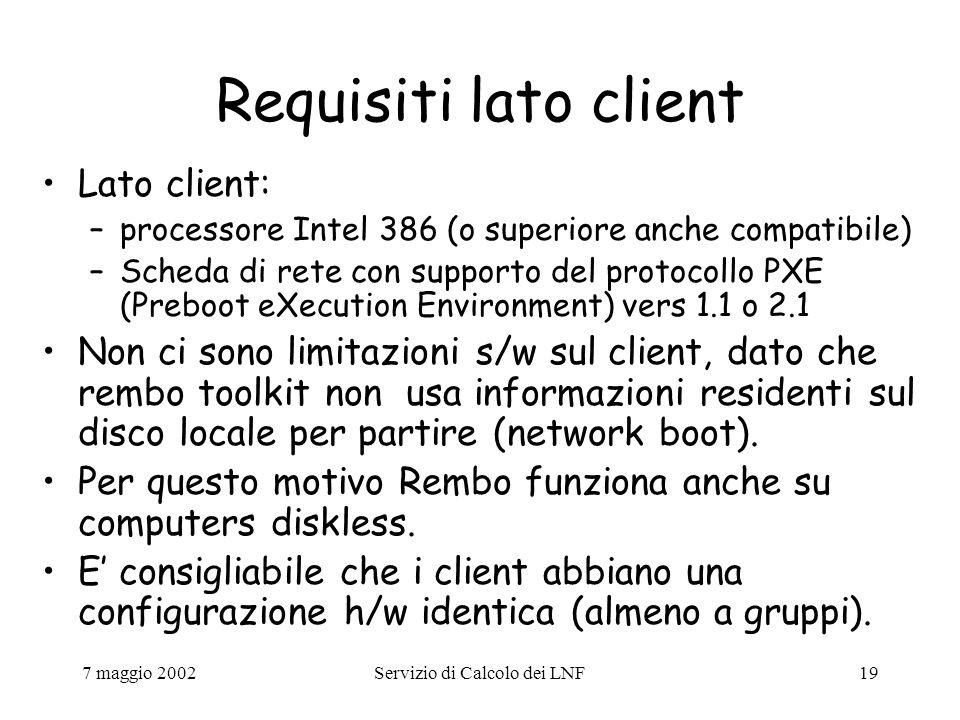 7 maggio 2002Servizio di Calcolo dei LNF19 Requisiti lato client Lato client: –processore Intel 386 (o superiore anche compatibile) –Scheda di rete con supporto del protocollo PXE (Preboot eXecution Environment) vers 1.1 o 2.1 Non ci sono limitazioni s/w sul client, dato che rembo toolkit non usa informazioni residenti sul disco locale per partire (network boot).