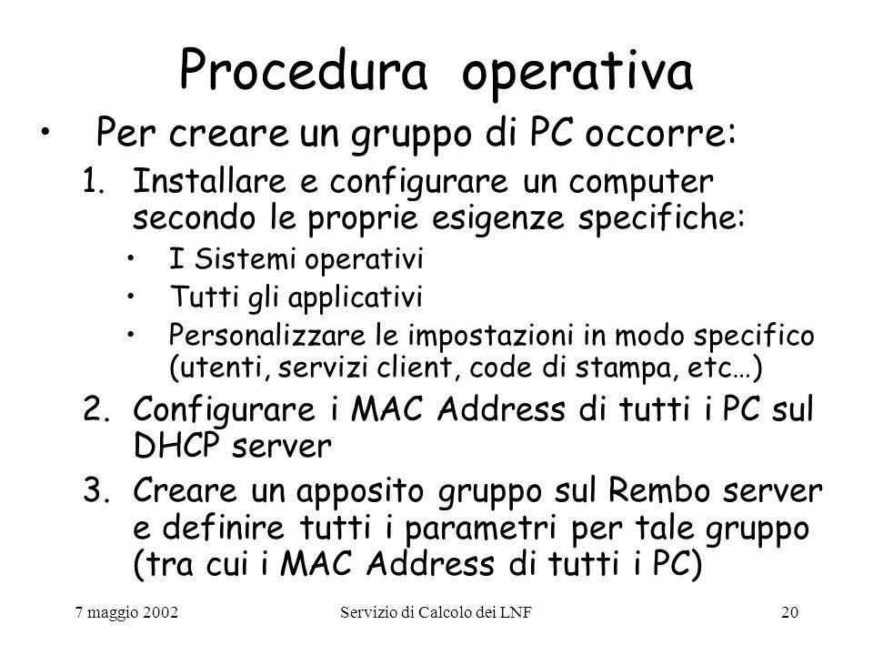 7 maggio 2002Servizio di Calcolo dei LNF20 Procedura operativa Per creare un gruppo di PC occorre: 1.Installare e configurare un computer secondo le proprie esigenze specifiche: I Sistemi operativi Tutti gli applicativi Personalizzare le impostazioni in modo specifico (utenti, servizi client, code di stampa, etc…) 2.Configurare i MAC Address di tutti i PC sul DHCP server 3.Creare un apposito gruppo sul Rembo server e definire tutti i parametri per tale gruppo (tra cui i MAC Address di tutti i PC)