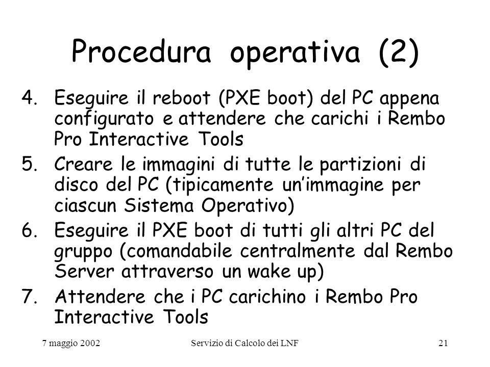 7 maggio 2002Servizio di Calcolo dei LNF21 Procedura operativa (2) 4.Eseguire il reboot (PXE boot) del PC appena configurato e attendere che carichi i Rembo Pro Interactive Tools 5.Creare le immagini di tutte le partizioni di disco del PC (tipicamente un'immagine per ciascun Sistema Operativo) 6.Eseguire il PXE boot di tutti gli altri PC del gruppo (comandabile centralmente dal Rembo Server attraverso un wake up) 7.Attendere che i PC carichino i Rembo Pro Interactive Tools