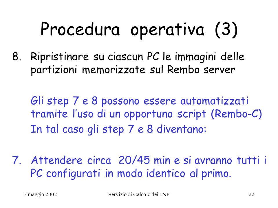 7 maggio 2002Servizio di Calcolo dei LNF22 Procedura operativa (3) 8.Ripristinare su ciascun PC le immagini delle partizioni memorizzate sul Rembo server Gli step 7 e 8 possono essere automatizzati tramite l'uso di un opportuno script (Rembo-C) In tal caso gli step 7 e 8 diventano: 7.Attendere circa 20/45 min e si avranno tutti i PC configurati in modo identico al primo.
