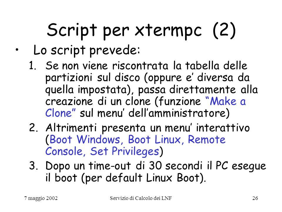 7 maggio 2002Servizio di Calcolo dei LNF26 Script per xtermpc (2) Lo script prevede: 1.Se non viene riscontrata la tabella delle partizioni sul disco (oppure e' diversa da quella impostata), passa direttamente alla creazione di un clone (funzione Make a Clone sul menu' dell'amministratore) 2.Altrimenti presenta un menu' interattivo (Boot Windows, Boot Linux, Remote Console, Set Privileges) 3.Dopo un time-out di 30 secondi il PC esegue il boot (per default Linux Boot).