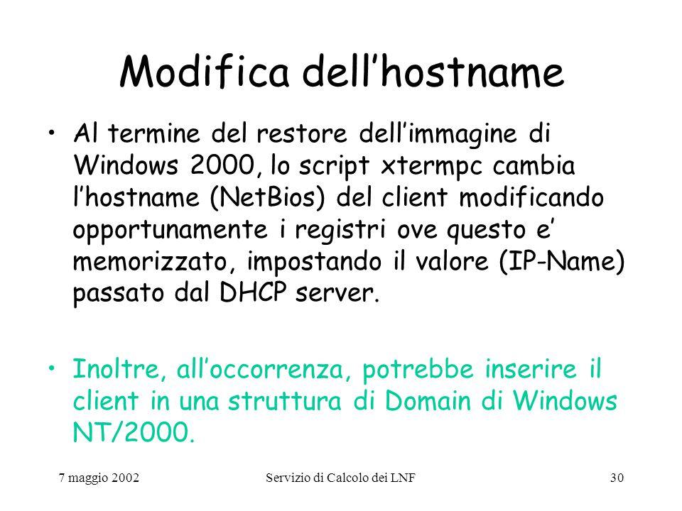 7 maggio 2002Servizio di Calcolo dei LNF30 Modifica dell'hostname Al termine del restore dell'immagine di Windows 2000, lo script xtermpc cambia l'hostname (NetBios) del client modificando opportunamente i registri ove questo e' memorizzato, impostando il valore (IP-Name) passato dal DHCP server.