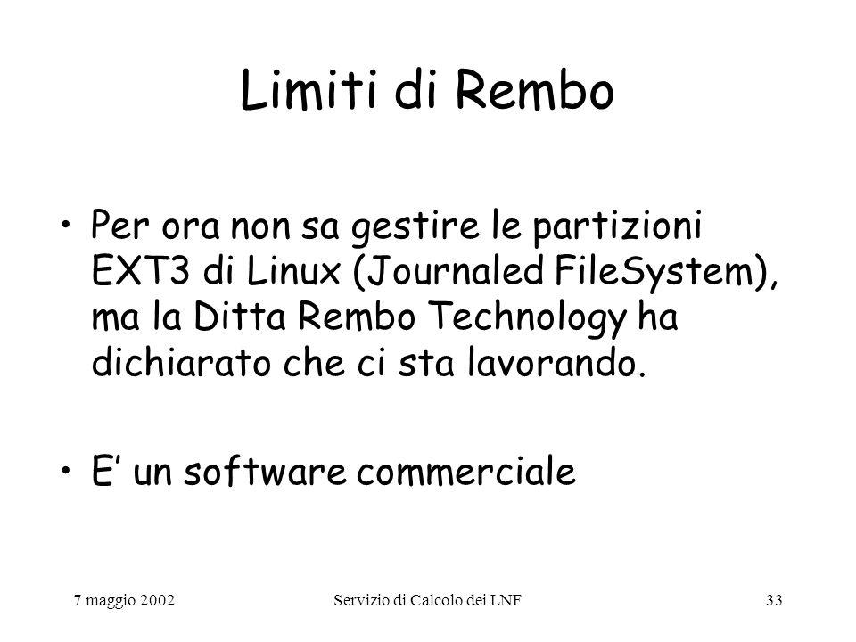 7 maggio 2002Servizio di Calcolo dei LNF33 Limiti di Rembo Per ora non sa gestire le partizioni EXT3 di Linux (Journaled FileSystem), ma la Ditta Rembo Technology ha dichiarato che ci sta lavorando.