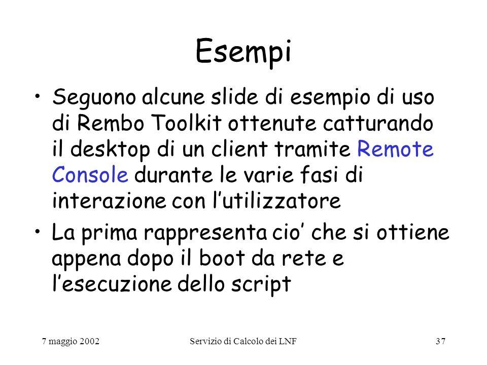 7 maggio 2002Servizio di Calcolo dei LNF37 Esempi Seguono alcune slide di esempio di uso di Rembo Toolkit ottenute catturando il desktop di un client tramite Remote Console durante le varie fasi di interazione con l'utilizzatore La prima rappresenta cio' che si ottiene appena dopo il boot da rete e l'esecuzione dello script