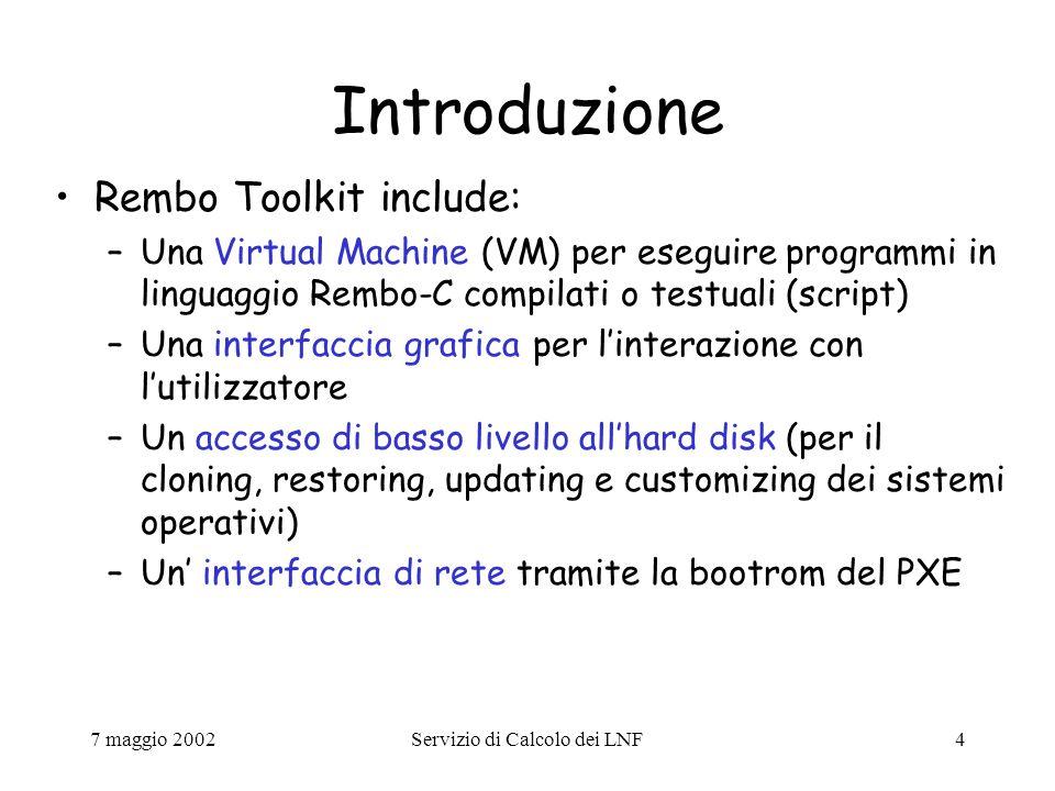 7 maggio 2002Servizio di Calcolo dei LNF4 Introduzione Rembo Toolkit include: –Una Virtual Machine (VM) per eseguire programmi in linguaggio Rembo-C compilati o testuali (script) –Una interfaccia grafica per l'interazione con l'utilizzatore –Un accesso di basso livello all'hard disk (per il cloning, restoring, updating e customizing dei sistemi operativi) –Un' interfaccia di rete tramite la bootrom del PXE