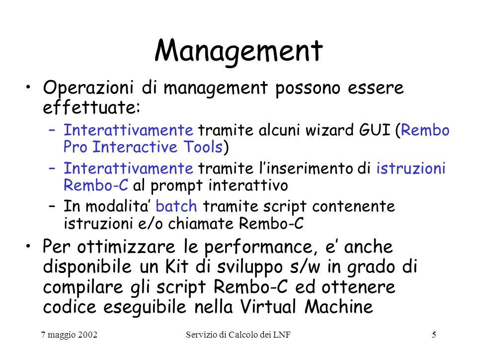 7 maggio 2002Servizio di Calcolo dei LNF5 Management Operazioni di management possono essere effettuate: –Interattivamente tramite alcuni wizard GUI (Rembo Pro Interactive Tools) –Interattivamente tramite l'inserimento di istruzioni Rembo-C al prompt interattivo –In modalita' batch tramite script contenente istruzioni e/o chiamate Rembo-C Per ottimizzare le performance, e' anche disponibile un Kit di sviluppo s/w in grado di compilare gli script Rembo-C ed ottenere codice eseguibile nella Virtual Machine