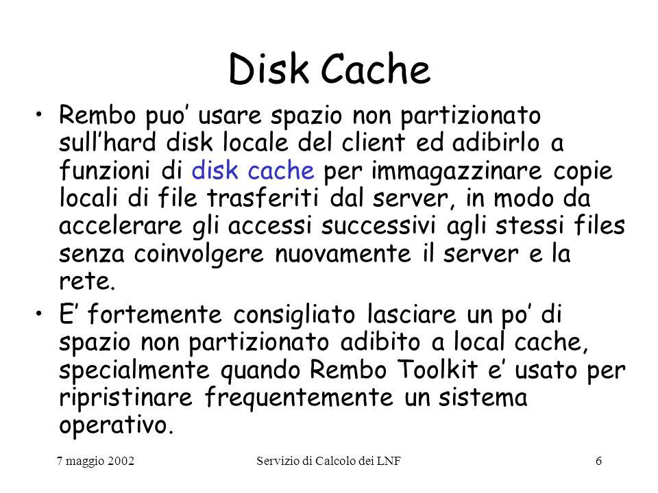 7 maggio 2002Servizio di Calcolo dei LNF6 Disk Cache Rembo puo' usare spazio non partizionato sull'hard disk locale del client ed adibirlo a funzioni di disk cache per immagazzinare copie locali di file trasferiti dal server, in modo da accelerare gli accessi successivi agli stessi files senza coinvolgere nuovamente il server e la rete.