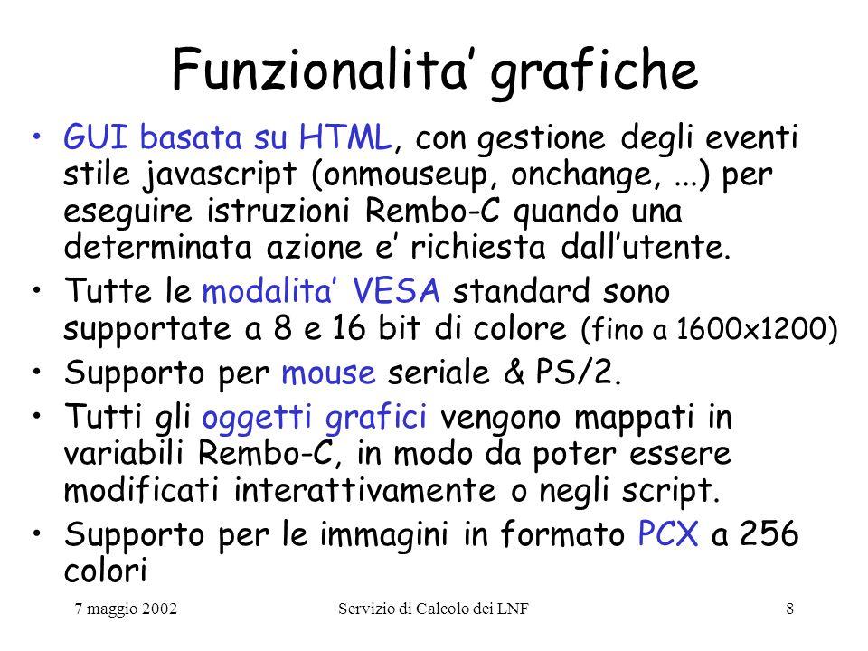 7 maggio 2002Servizio di Calcolo dei LNF69 Esempio: Rembo-C script (xtermpc.shtml) // Write HTML on the Desktop RequestDHCPInfo(); str HTMLOUT; CreateStrFile( display://root/color , #ffffff ); HTMLOUT = HostName: IP Address: MAC Address: Rembo Server: Group Name: + DHCPInfo.HostName + + DHCPInfo.yiaddr + + DHCPInfo.hwaddr + + HostInfo.RemboServer + + HostInfo.GroupName + ; CreateStrFile( display://root/desktop/SELF , HTMLOUT);