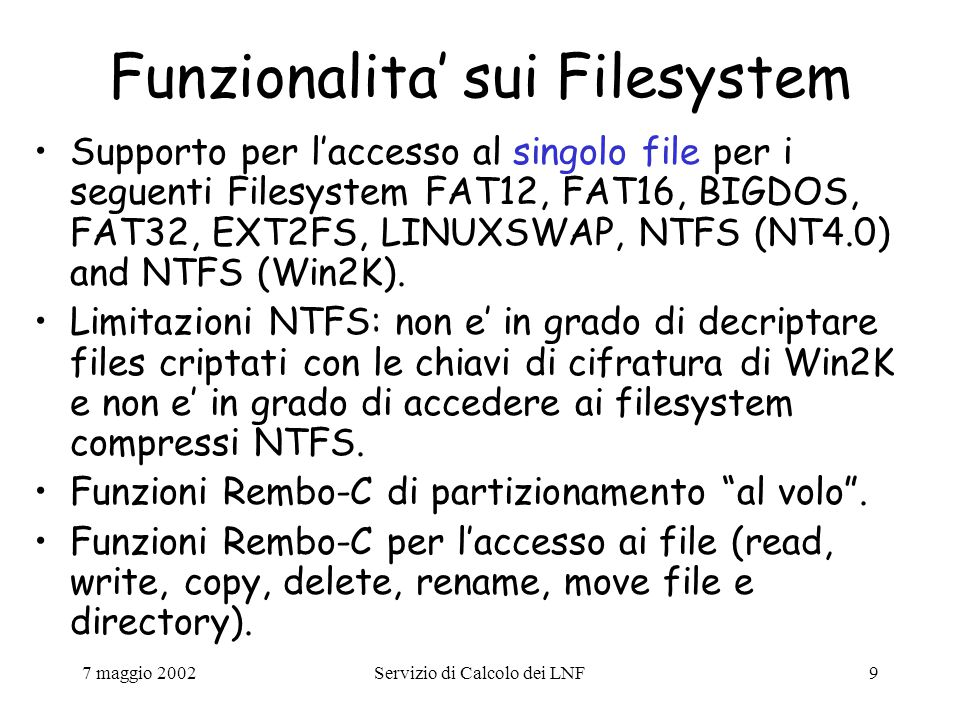 7 maggio 2002Servizio di Calcolo dei LNF9 Funzionalita' sui Filesystem Supporto per l'accesso al singolo file per i seguenti Filesystem FAT12, FAT16, BIGDOS, FAT32, EXT2FS, LINUXSWAP, NTFS (NT4.0) and NTFS (Win2K).