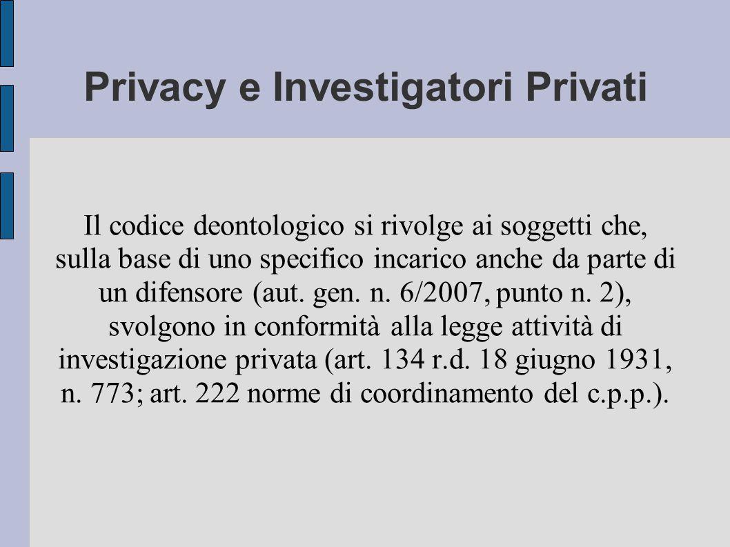 Privacy e Investigatori Privati Il codice deontologico si rivolge ai soggetti che, sulla base di uno specifico incarico anche da parte di un difensore (aut.