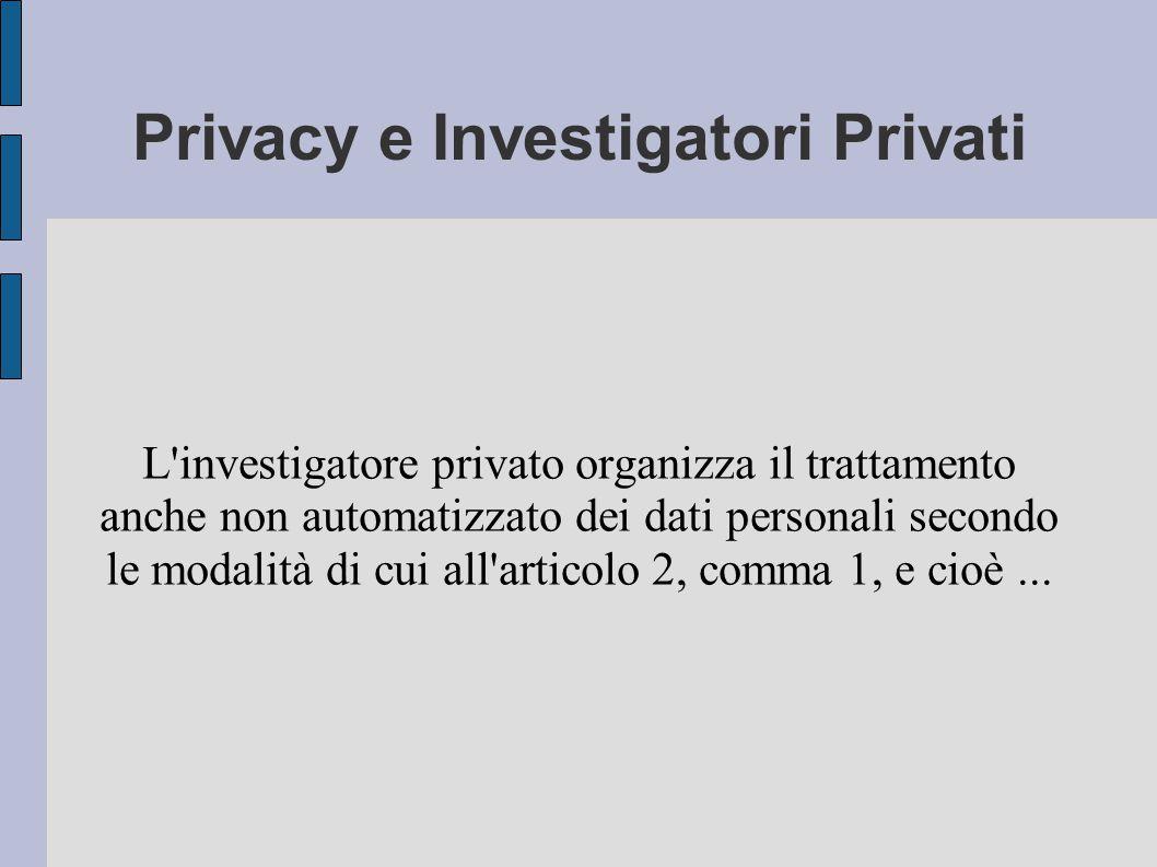 Privacy e Investigatori Privati L investigatore privato organizza il trattamento anche non automatizzato dei dati personali secondo le modalità di cui all articolo 2, comma 1, e cioè...