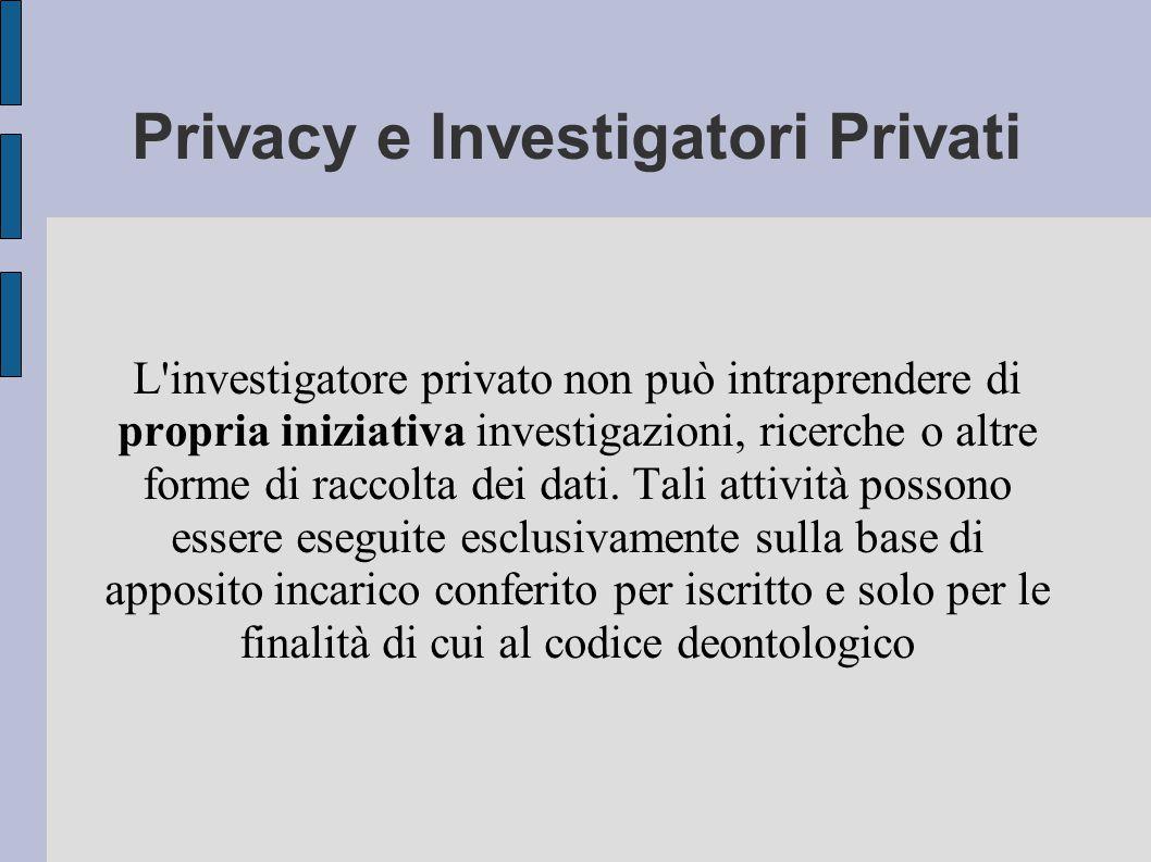 Privacy e Investigatori Privati L investigatore privato non può intraprendere di propria iniziativa investigazioni, ricerche o altre forme di raccolta dei dati.