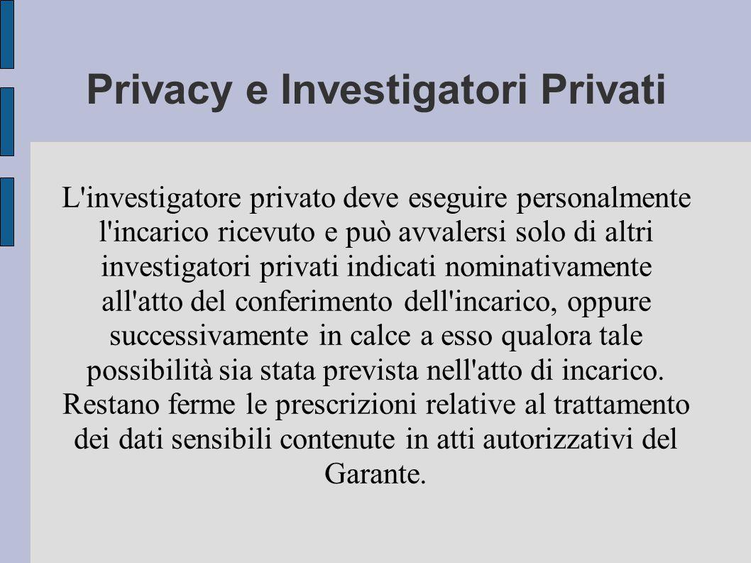Privacy e Investigatori Privati L investigatore privato deve eseguire personalmente l incarico ricevuto e può avvalersi solo di altri investigatori privati indicati nominativamente all atto del conferimento dell incarico, oppure successivamente in calce a esso qualora tale possibilità sia stata prevista nell atto di incarico.