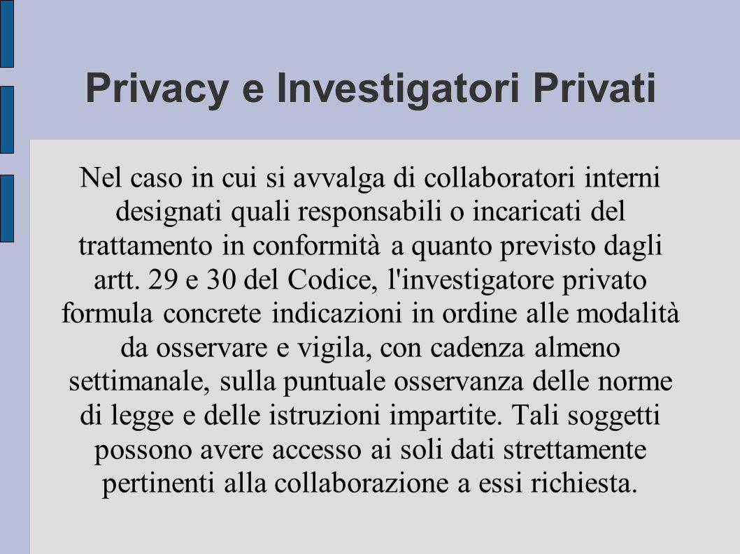 Privacy e Investigatori Privati Nel caso in cui si avvalga di collaboratori interni designati quali responsabili o incaricati del trattamento in conformità a quanto previsto dagli artt.
