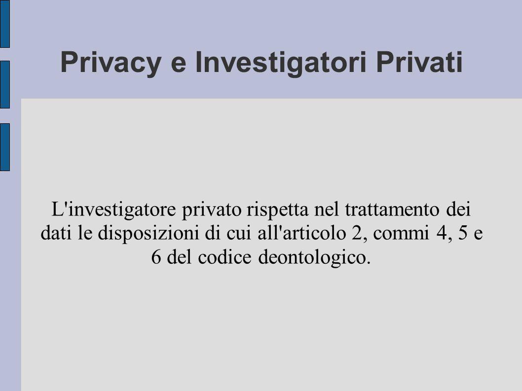 Privacy e Investigatori Privati L investigatore privato rispetta nel trattamento dei dati le disposizioni di cui all articolo 2, commi 4, 5 e 6 del codice deontologico.