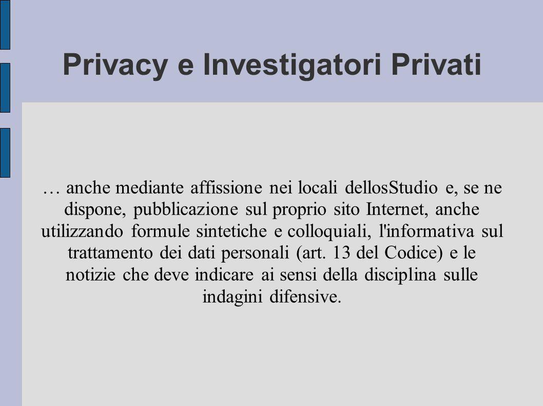 Privacy e Investigatori Privati … anche mediante affissione nei locali dellosStudio e, se ne dispone, pubblicazione sul proprio sito Internet, anche utilizzando formule sintetiche e colloquiali, l informativa sul trattamento dei dati personali (art.