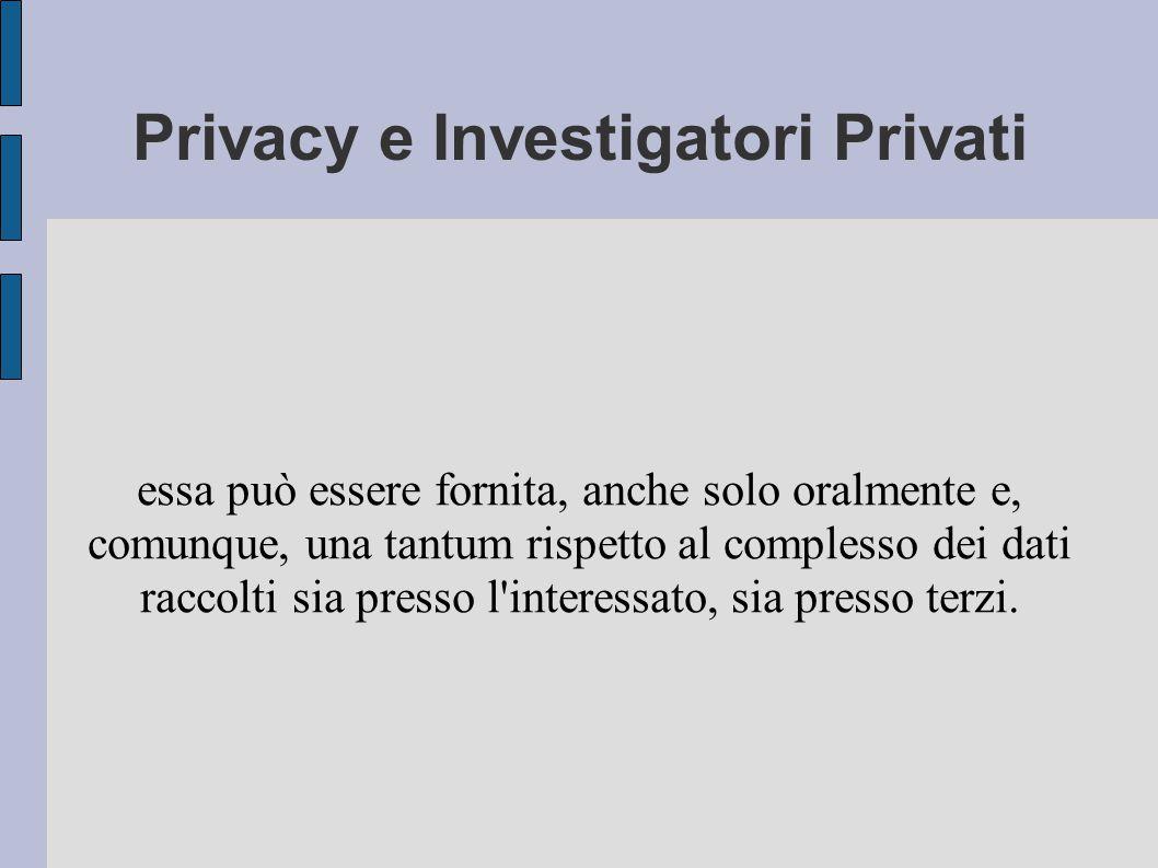 Privacy e Investigatori Privati essa può essere fornita, anche solo oralmente e, comunque, una tantum rispetto al complesso dei dati raccolti sia presso l interessato, sia presso terzi.