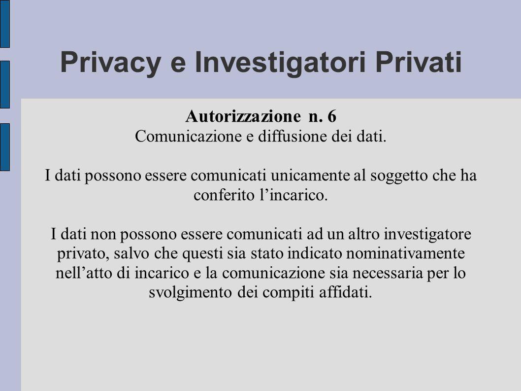 Privacy e Investigatori Privati Autorizzazione n. 6 Comunicazione e diffusione dei dati.