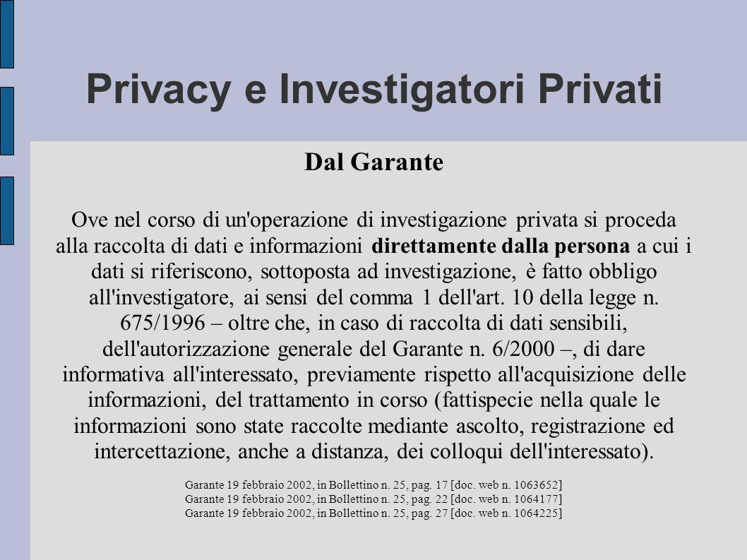 Privacy e Investigatori Privati Dal Garante Ove nel corso di un operazione di investigazione privata si proceda alla raccolta di dati e informazioni direttamente dalla persona a cui i dati si riferiscono, sottoposta ad investigazione, è fatto obbligo all investigatore, ai sensi del comma 1 dell art.
