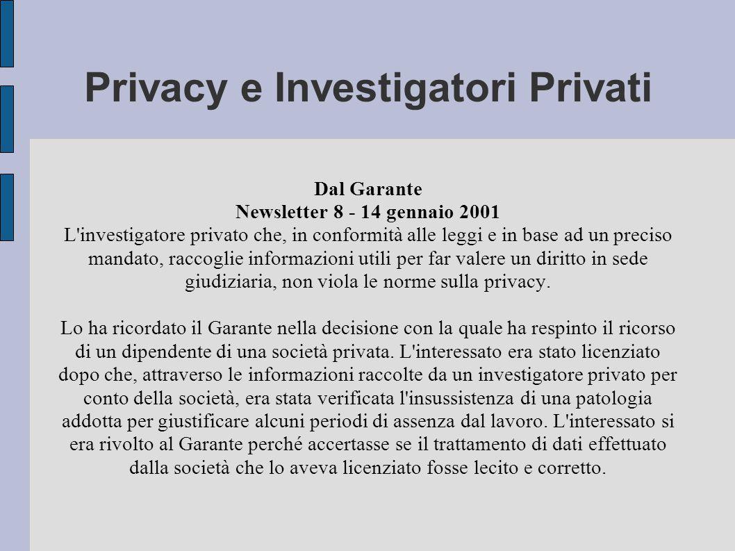 Privacy e Investigatori Privati Dal Garante Newsletter 8 - 14 gennaio 2001 L investigatore privato che, in conformità alle leggi e in base ad un preciso mandato, raccoglie informazioni utili per far valere un diritto in sede giudiziaria, non viola le norme sulla privacy.