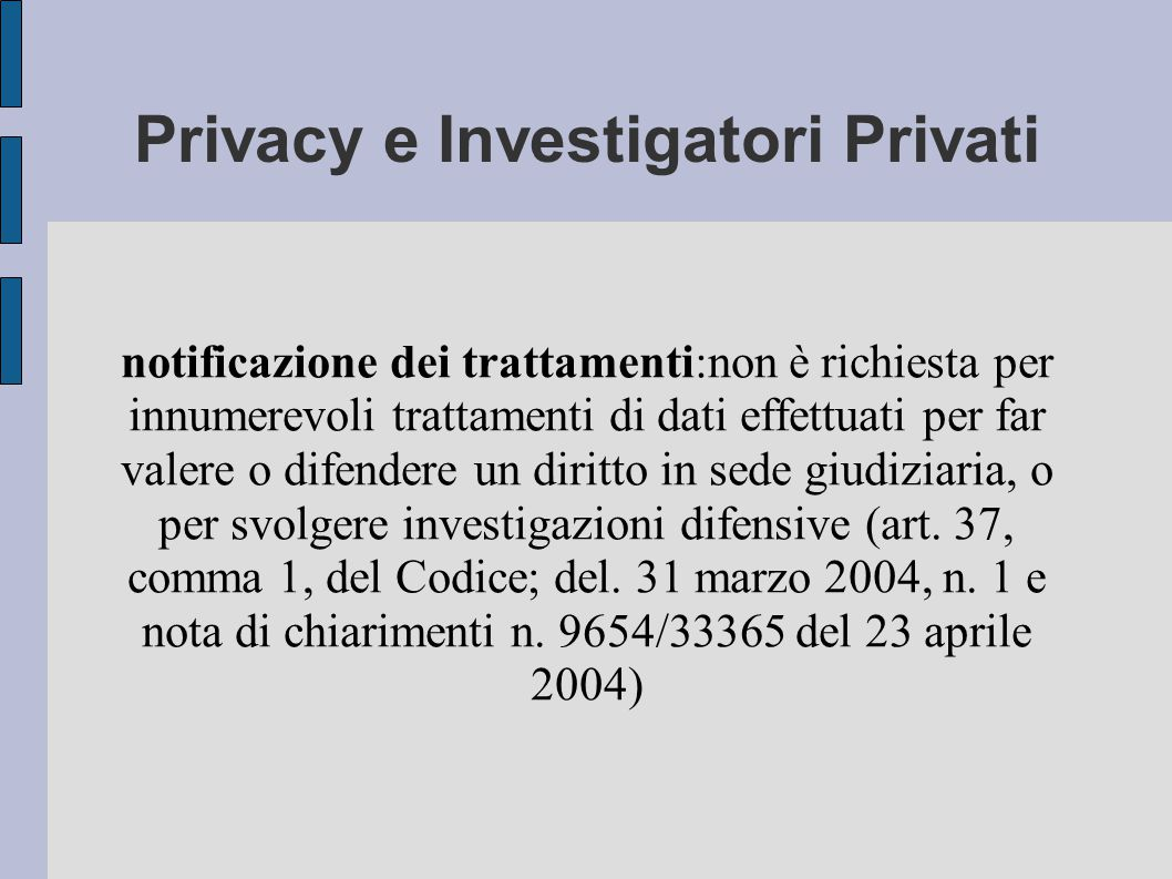 Privacy e Investigatori Privati notificazione dei trattamenti:non è richiesta per innumerevoli trattamenti di dati effettuati per far valere o difendere un diritto in sede giudiziaria, o per svolgere investigazioni difensive (art.