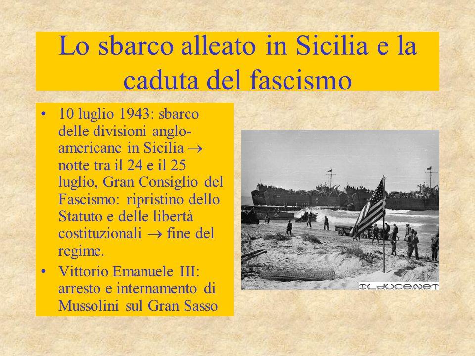 Lo sbarco alleato in Sicilia e la caduta del fascismo 10 luglio 1943: sbarco delle divisioni anglo- americane in Sicilia  notte tra il 24 e il 25 luglio, Gran Consiglio del Fascismo: ripristino dello Statuto e delle libertà costituzionali  fine del regime.