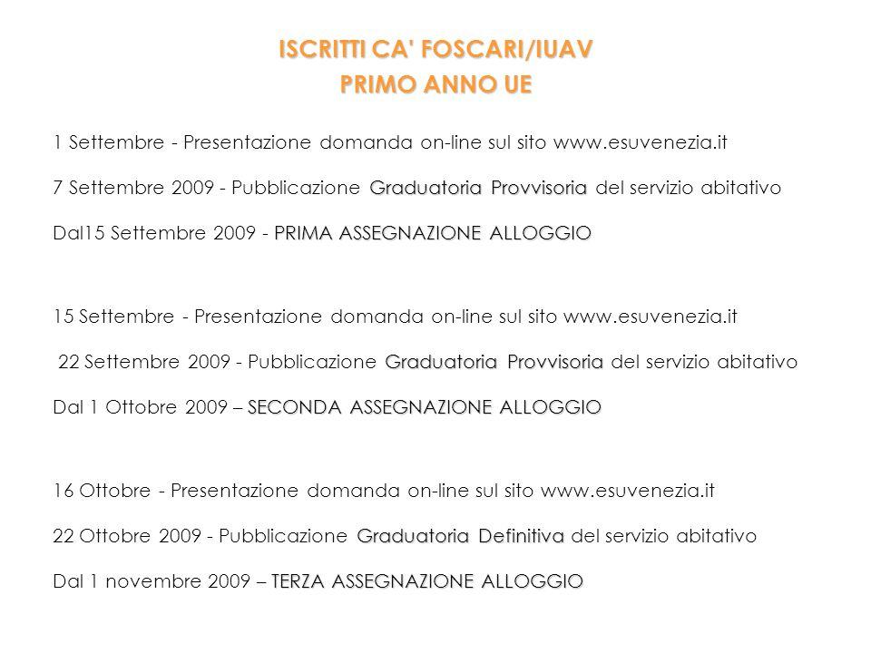 ISCRITTI CA FOSCARI/IUAV PRIMO ANNO UE 1 Settembre - Presentazione domanda on-line sul sito www.esuvenezia.it Graduatoria Provvisoria 7 Settembre 2009 - Pubblicazione Graduatoria Provvisoria del servizio abitativo PRIMA ASSEGNAZIONE ALLOGGIO Dal15 Settembre 2009 - PRIMA ASSEGNAZIONE ALLOGGIO 15 Settembre - Presentazione domanda on-line sul sito www.esuvenezia.it Graduatoria Provvisoria 22 Settembre 2009 - Pubblicazione Graduatoria Provvisoria del servizio abitativo SECONDA ASSEGNAZIONE ALLOGGIO Dal 1 Ottobre 2009 – SECONDA ASSEGNAZIONE ALLOGGIO 16 Ottobre - Presentazione domanda on-line sul sito www.esuvenezia.it Graduatoria Definitiva 22 Ottobre 2009 - Pubblicazione Graduatoria Definitiva del servizio abitativo TERZA ASSEGNAZIONE ALLOGGIO Dal 1 novembre 2009 – TERZA ASSEGNAZIONE ALLOGGIO