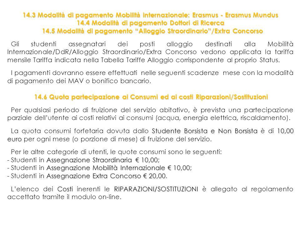 14.3 Modalit à di pagamento Mobilit à internazionale: Erasmus - Erasmus Mundus 14.4 Modalit à di pagamento Dottori di Ricerca 14.5 Modalit à di pagamento Alloggio Straordinario /Extra Concorso 14.5 Modalit à di pagamento Alloggio Straordinario /Extra Concorso Gli studenti assegnatari dei posti alloggio destinati alla Mobilità Internazionale/DdR/Alloggio Straordinario/Extra Concorso vedono applicata la tariffa mensile Tariffa indicata nella Tabella Tariffe Alloggio corrispondente al proprio Status.