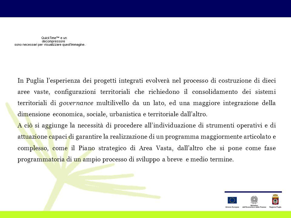 In Puglia l'esperienza dei progetti integrati evolverà nel processo di costruzione di dieci aree vaste, configurazioni territoriali che richiedono il consolidamento dei sistemi territoriali di governance multilivello da un lato, ed una maggiore integrazione della dimensione economica, sociale, urbanistica e territoriale dall'altro.
