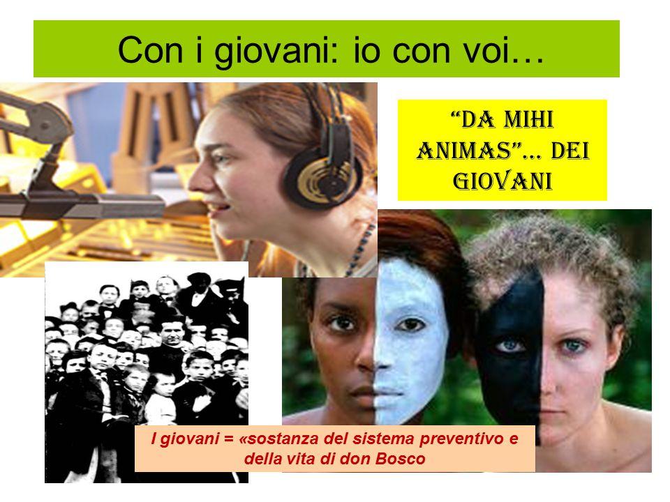Con i giovani: io con voi… Da mihi animas … dei giovani I giovani = «sostanza del sistema preventivo e della vita di don Bosco