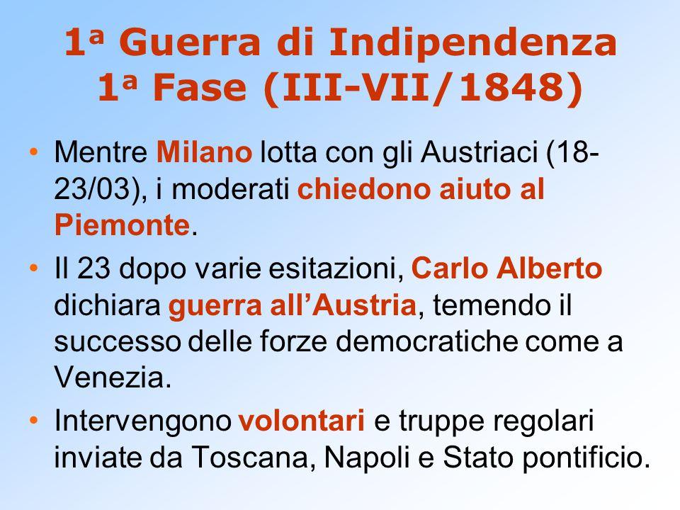 1 a Guerra di Indipendenza 1 a Fase (III-VII/1848) Mentre Milano lotta con gli Austriaci (18- 23/03), i moderati chiedono aiuto al Piemonte. Il 23 dop