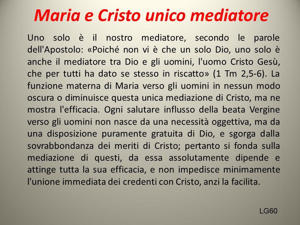 Maria e Cristo unico mediatore Uno solo è il nostro mediatore, secondo le parole dell'Apostolo: «Poiché non vi è che un solo Dio, uno solo è anche il