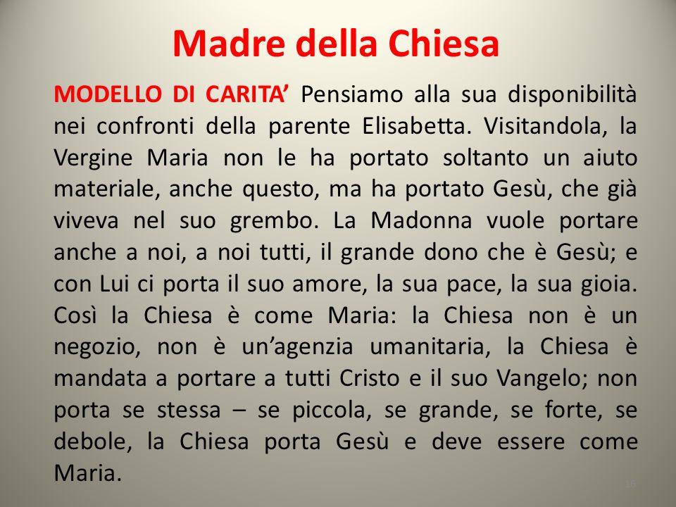 Madre della Chiesa MODELLO DI CARITA' Pensiamo alla sua disponibilità nei confronti della parente Elisabetta. Visitandola, la Vergine Maria non le ha