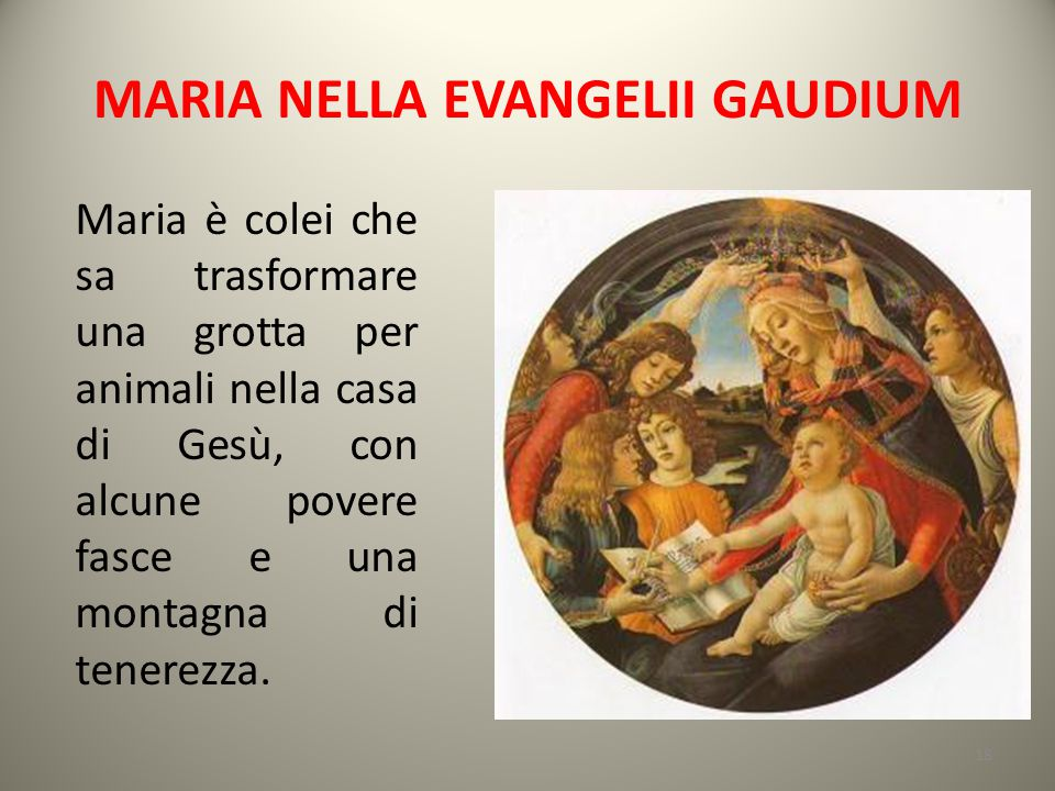 MARIA NELLA EVANGELII GAUDIUM Maria è colei che sa trasformare una grotta per animali nella casa di Gesù, con alcune povere fasce e una montagna di te